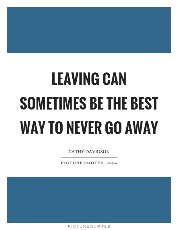 Leaving can sometimes be the best way to never go away Picture Quote #1