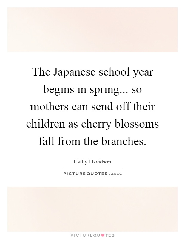 The Japanese school year begins in spring... so mothers can send off their children as cherry blossoms fall from the branches Picture Quote #1