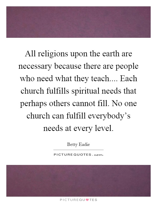 All religions upon the earth are necessary because there are people who need what they teach.... Each church fulfills spiritual needs that perhaps others cannot fill. No one church can fulfill everybody's needs at every level Picture Quote #1
