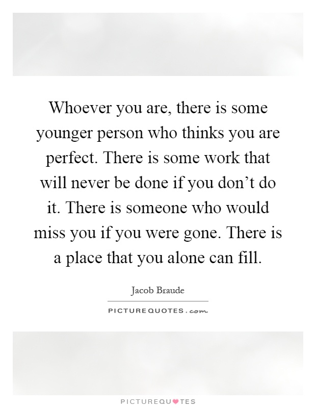 Whoever you are, there is some younger person who thinks you are perfect. There is some work that will never be done if you don't do it. There is someone who would miss you if you were gone. There is a place that you alone can fill Picture Quote #1