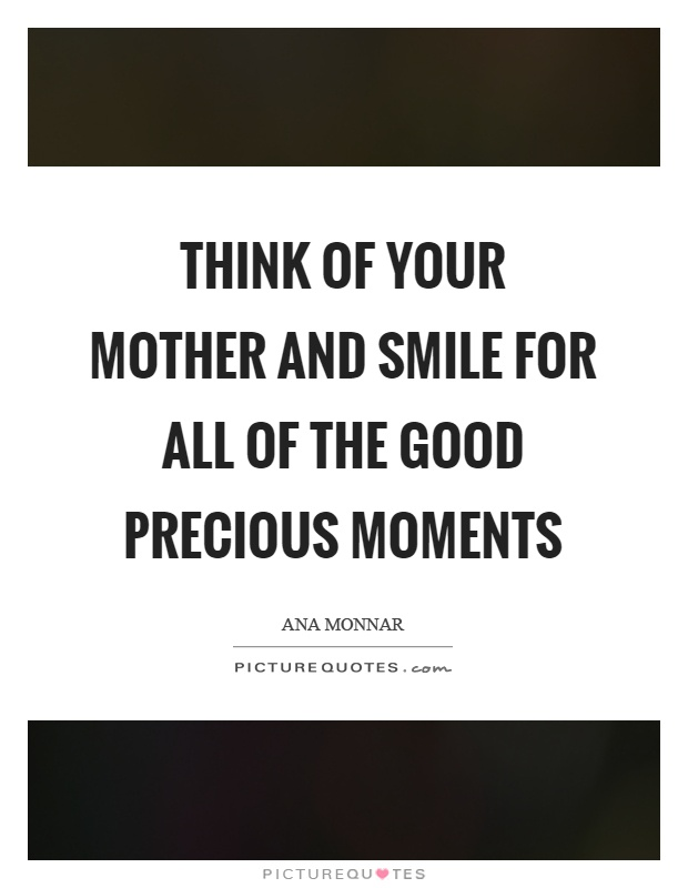 Think of your mother and smile for all of the good precious moments Picture Quote #1