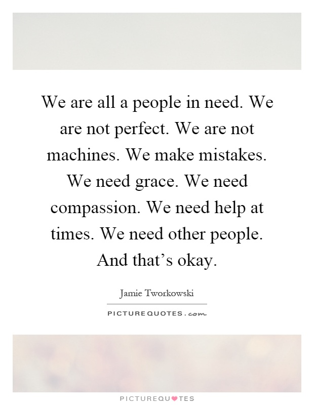 We are all a people in need. We are not perfect. We are not machines. We make mistakes. We need grace. We need compassion. We need help at times. We need other people. And that's okay Picture Quote #1