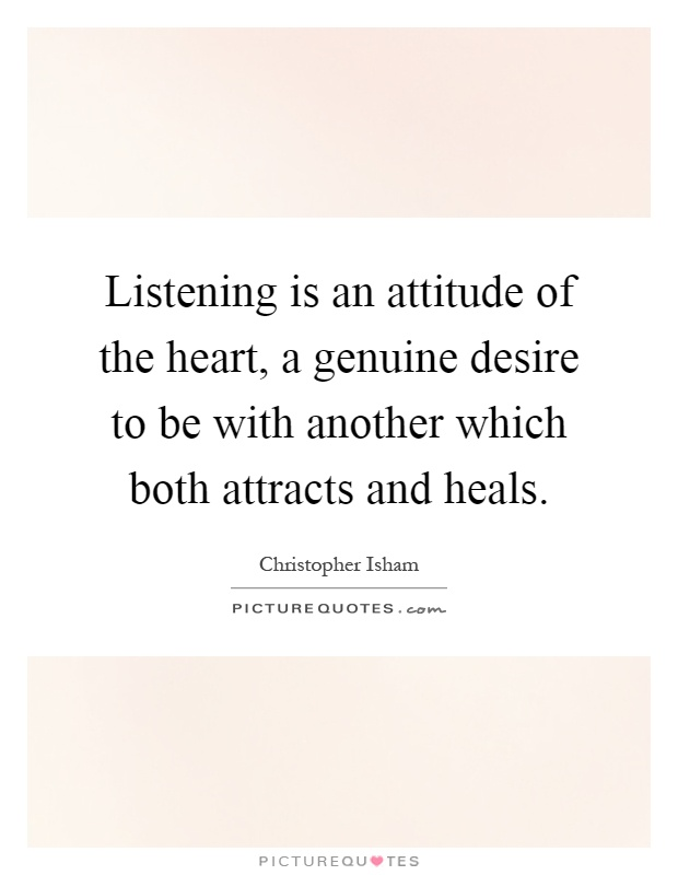 Listening is an attitude of the heart, a genuine desire to be with another which both attracts and heals Picture Quote #1