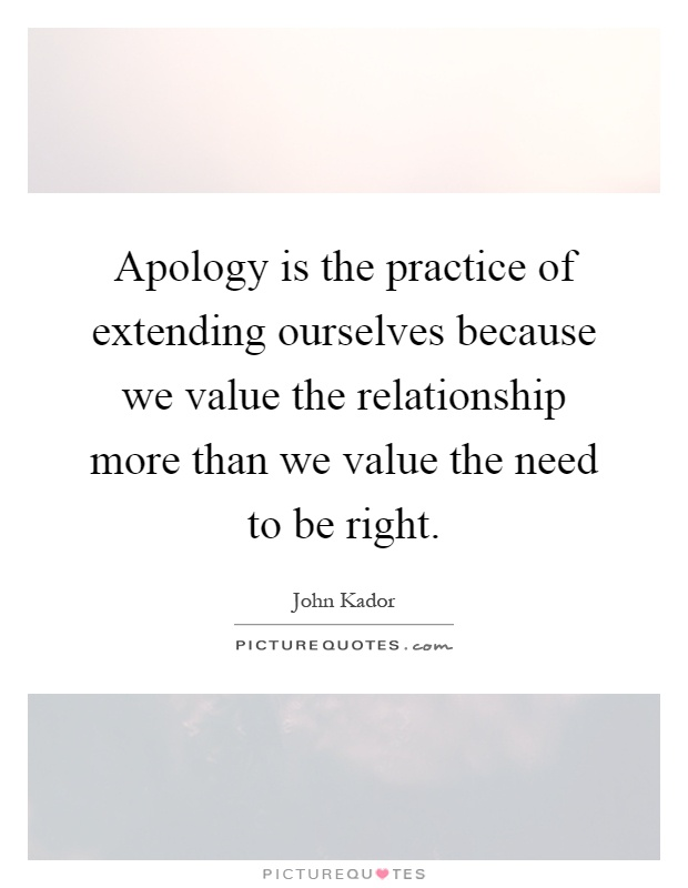 Apology is the practice of extending ourselves because we value the relationship more than we value the need to be right Picture Quote #1