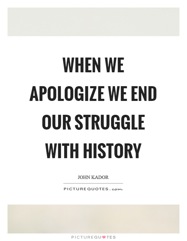When we apologize we end our struggle with history Picture Quote #1