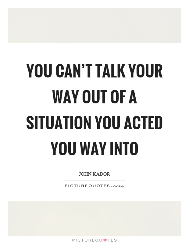 You can't talk your way out of a situation you acted you way into Picture Quote #1