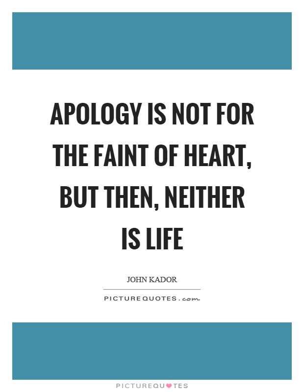 Apology is not for the faint of heart, but then, neither is life Picture Quote #1