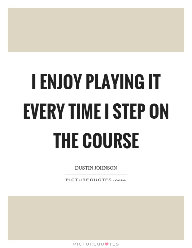 I enjoy playing it every time I step on the course Picture Quote #1