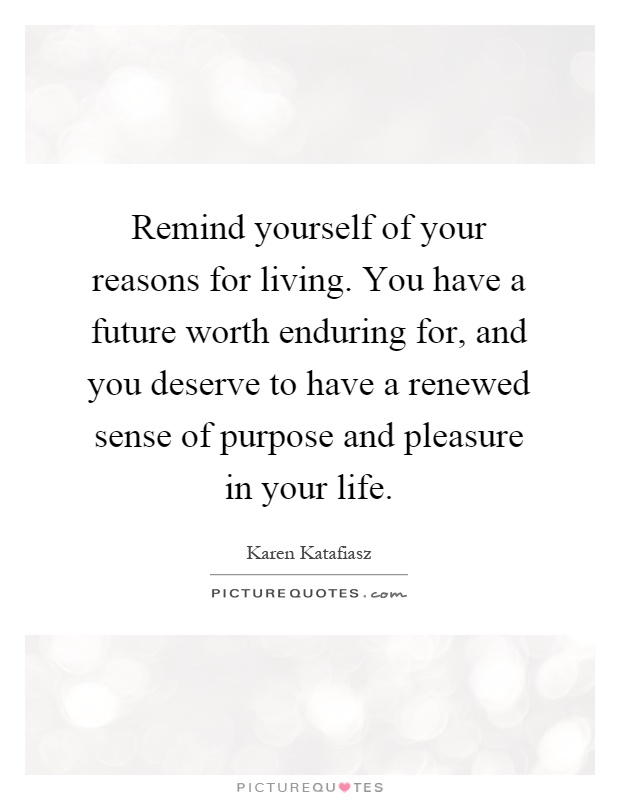 Remind yourself of your reasons for living. You have a future worth enduring for, and you deserve to have a renewed sense of purpose and pleasure in your life Picture Quote #1