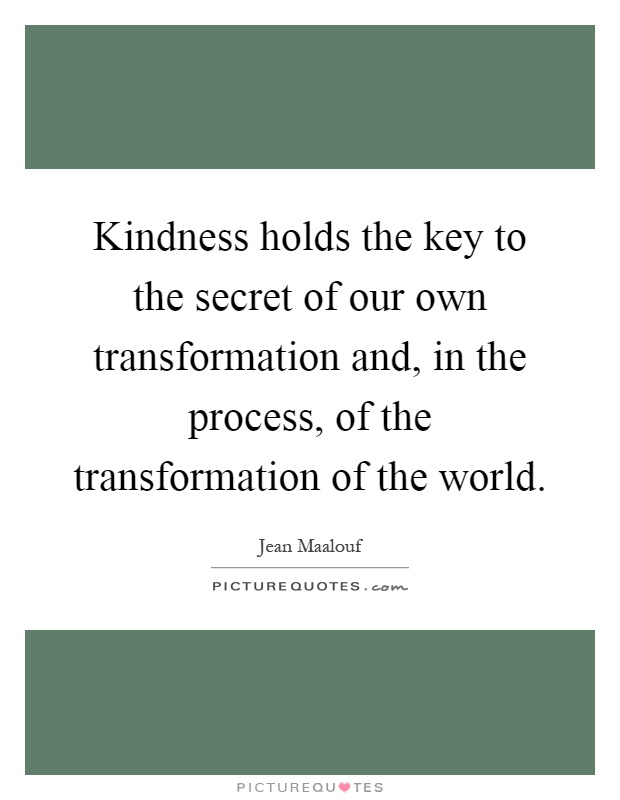 Kindness holds the key to the secret of our own transformation and, in the process, of the transformation of the world Picture Quote #1