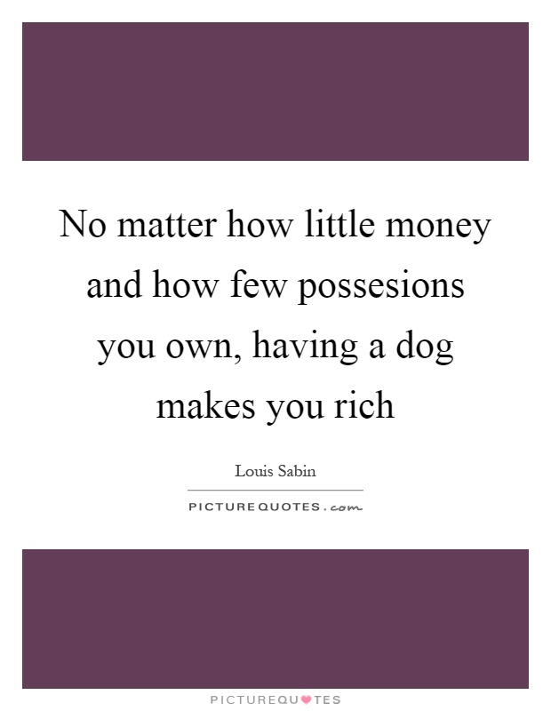 No matter how little money and how few possesions you own, having a dog makes you rich Picture Quote #1