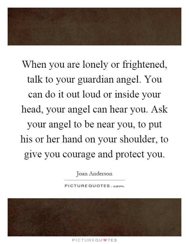 When you are lonely or frightened, talk to your guardian angel. You can do it out loud or inside your head, your angel can hear you. Ask your angel to be near you, to put his or her hand on your shoulder, to give you courage and protect you Picture Quote #1