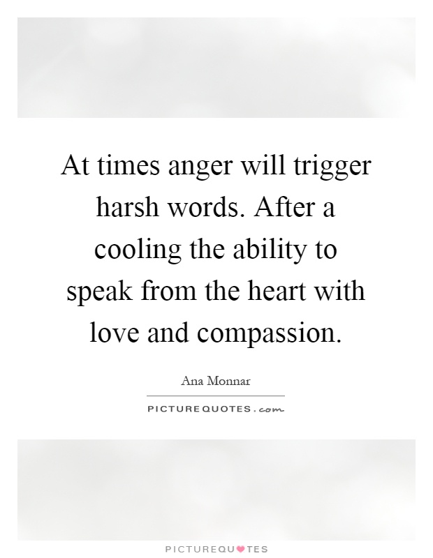 At times anger will trigger harsh words. After a cooling the ability to speak from the heart with love and compassion Picture Quote #1