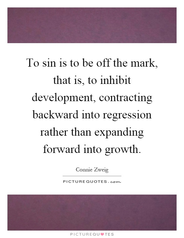 To sin is to be off the mark, that is, to inhibit development, contracting backward into regression rather than expanding forward into growth Picture Quote #1