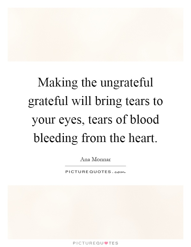 Making the ungrateful grateful will bring tears to your eyes, tears of blood bleeding from the heart Picture Quote #1