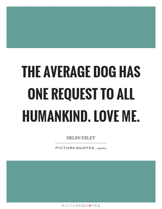 The average dog has one request to all humankind. Love me Picture Quote #1