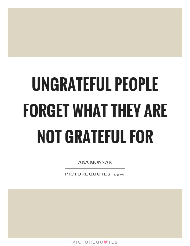 Ungrateful people forget what they are not grateful for Picture Quote #1