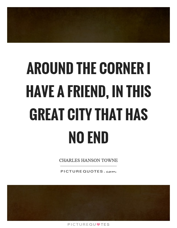Around the corner I have a friend, in this great city that has no end Picture Quote #1