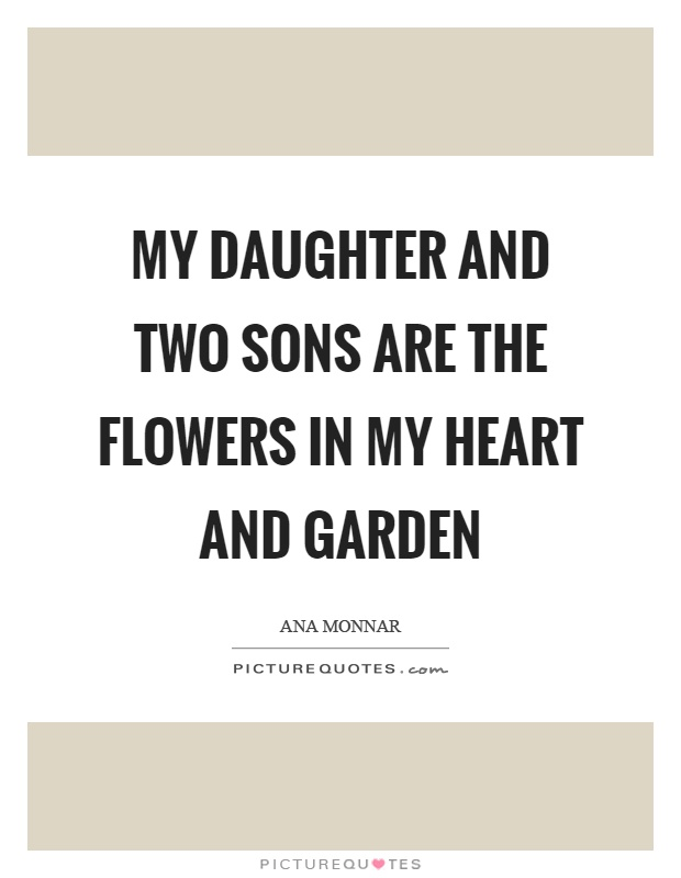 My daughter and two sons are the flowers in my heart and garden Picture Quote #1