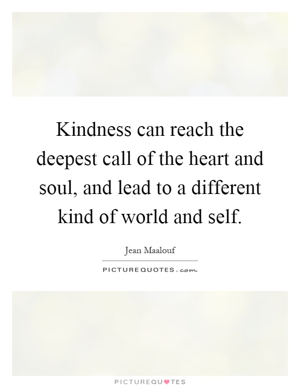 Kindness can reach the deepest call of the heart and soul, and lead to a different kind of world and self Picture Quote #1