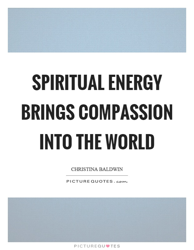 Spiritual energy brings compassion into the world Picture Quote #1