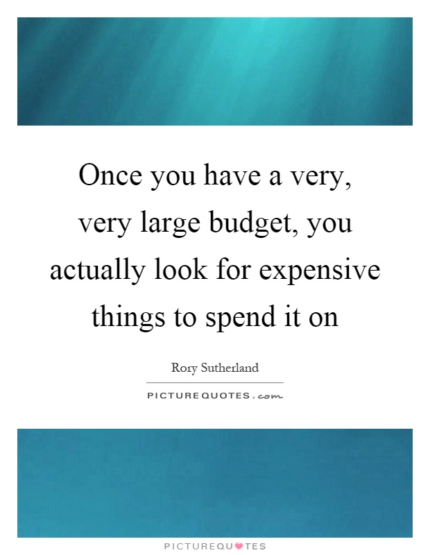 Once you have a very, very large budget, you actually look for expensive things to spend it on Picture Quote #1