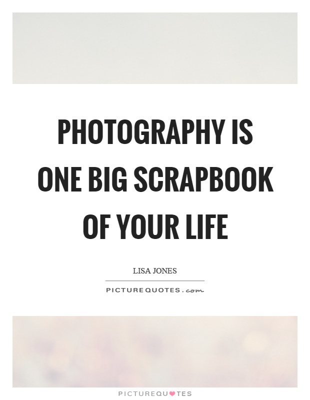 Photography is one big scrapbook of your life Picture Quote #1