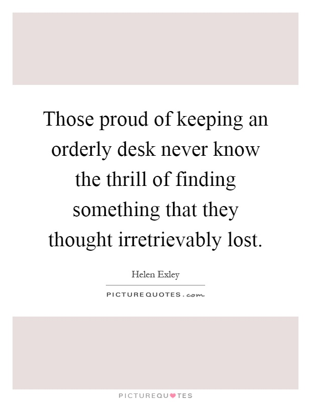 Those proud of keeping an orderly desk never know the thrill of finding something that they thought irretrievably lost Picture Quote #1