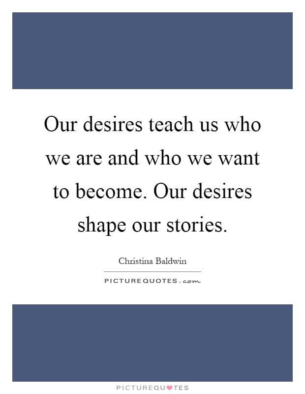 Our desires teach us who we are and who we want to become. Our desires shape our stories Picture Quote #1