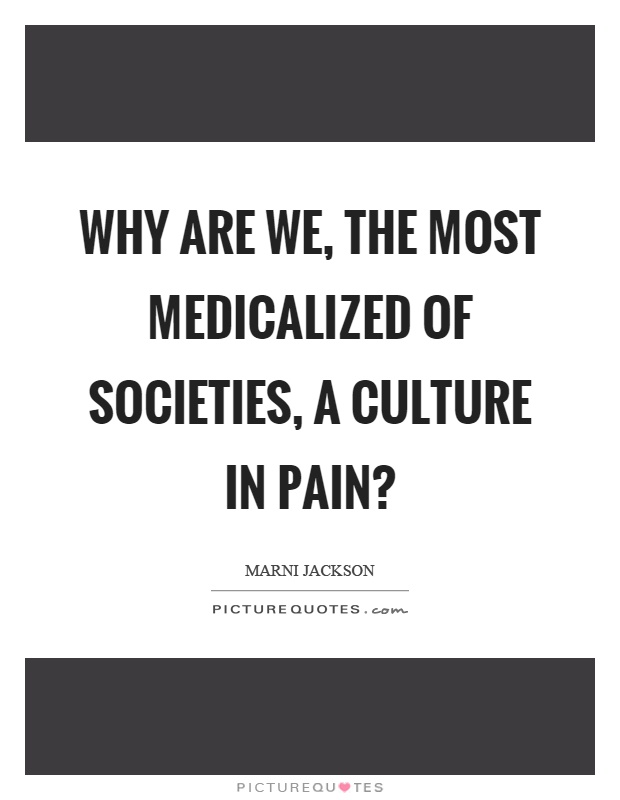 Why are we, the most medicalized of societies, a culture in pain? Picture Quote #1