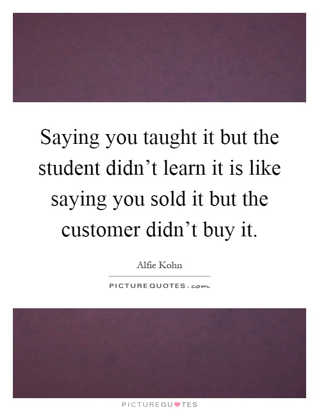 Saying you taught it but the student didn't learn it is like saying you sold it but the customer didn't buy it Picture Quote #1