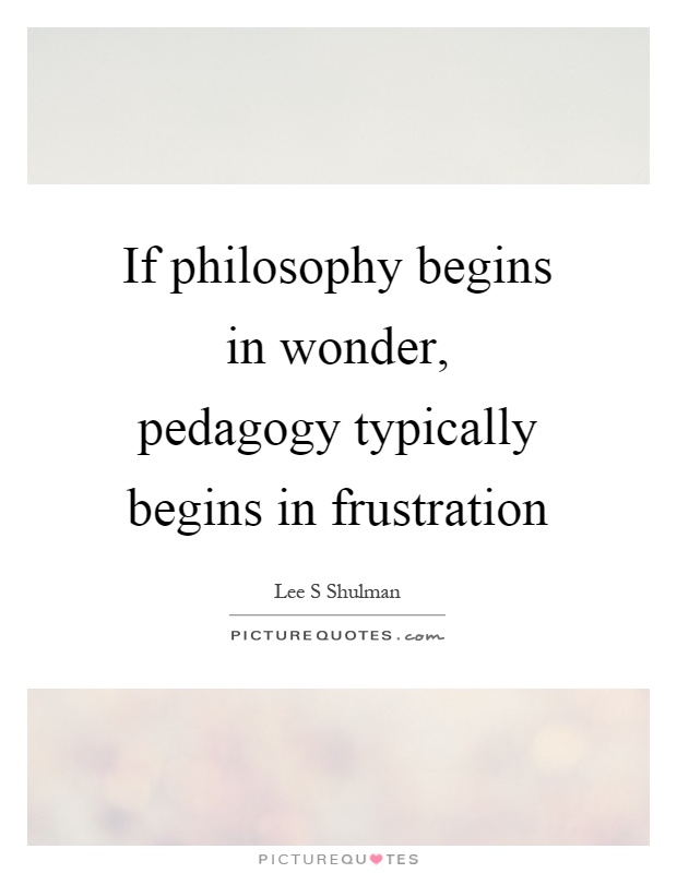 If philosophy begins in wonder, pedagogy typically begins in frustration Picture Quote #1