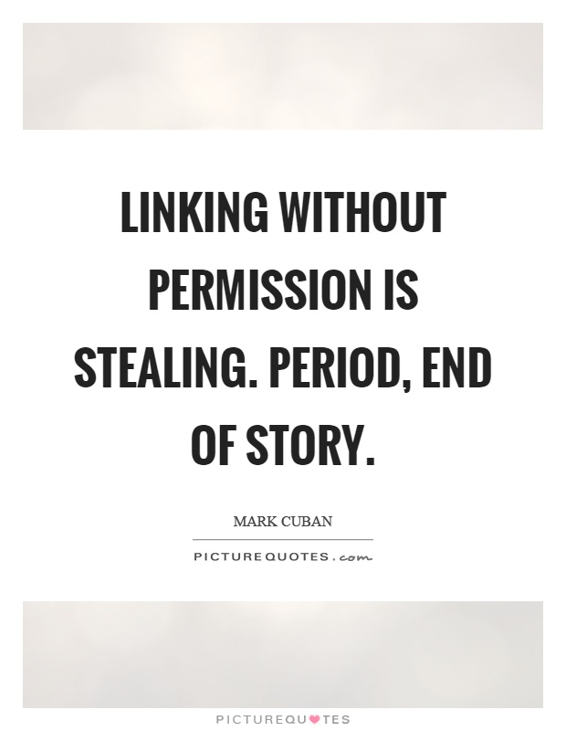 Linking without permission is stealing. Period, end of story Picture Quote #1