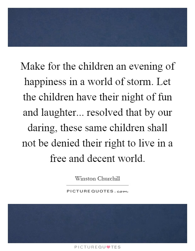 Make for the children an evening of happiness in a world of storm. Let the children have their night of fun and laughter... resolved that by our daring, these same children shall not be denied their right to live in a free and decent world Picture Quote #1