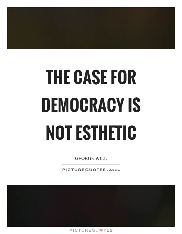 The case for democracy is not esthetic Picture Quote #1