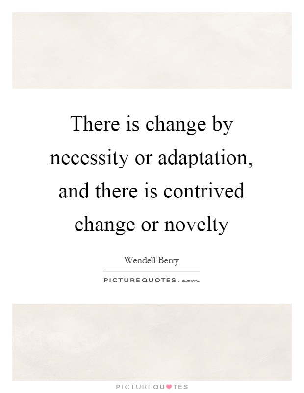 There is change by necessity or adaptation, and there is contrived change or novelty Picture Quote #1