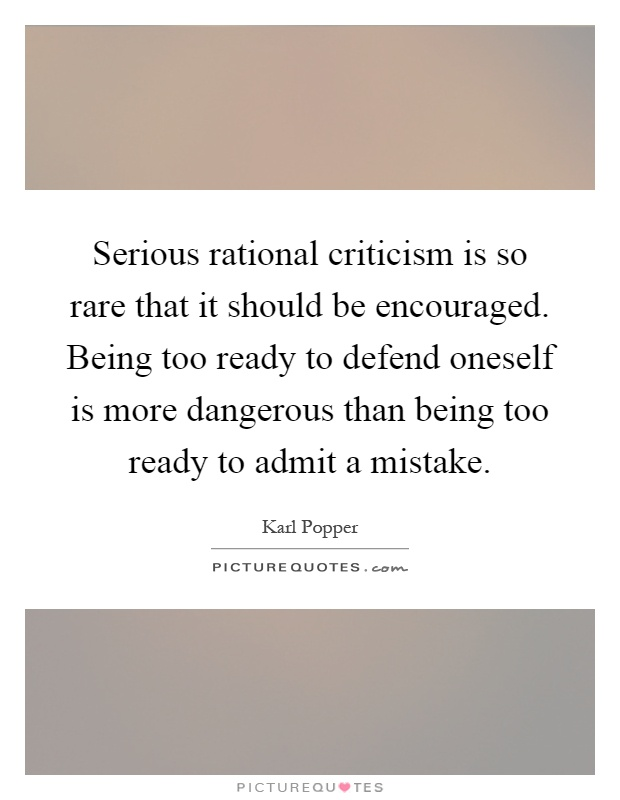 Serious rational criticism is so rare that it should be encouraged. Being too ready to defend oneself is more dangerous than being too ready to admit a mistake Picture Quote #1