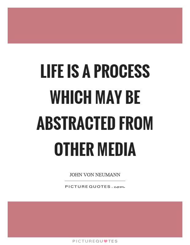 Life is a process which may be abstracted from other media Picture Quote #1