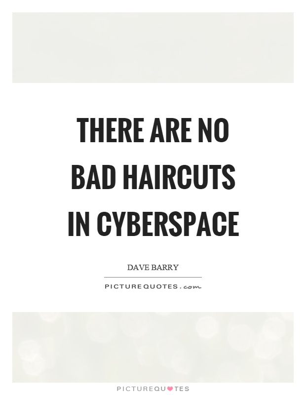 There are no bad haircuts in cyberspace Picture Quote #1