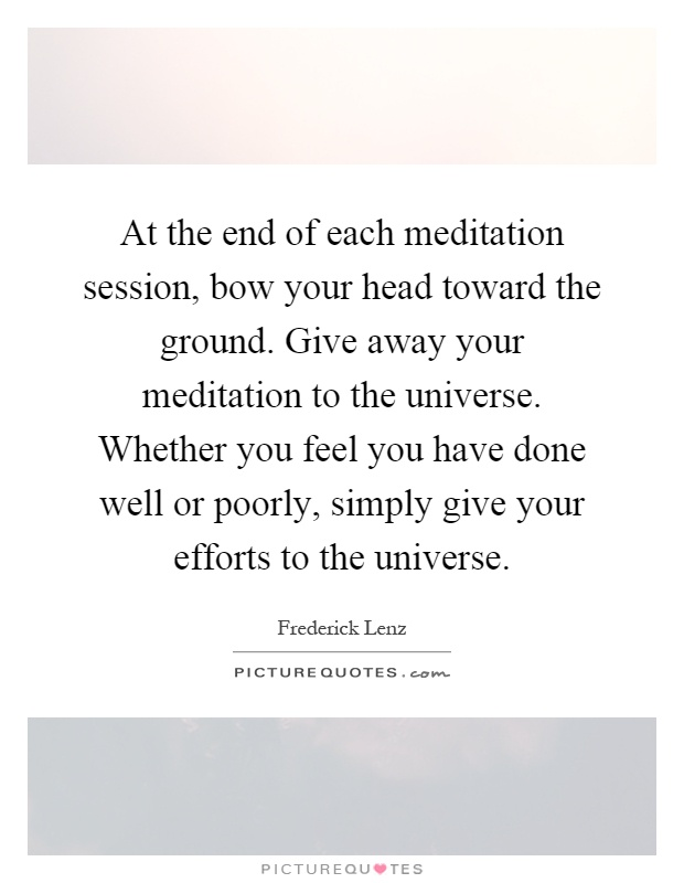 At the end of each meditation session, bow your head toward the ground. Give away your meditation to the universe. Whether you feel you have done well or poorly, simply give your efforts to the universe Picture Quote #1