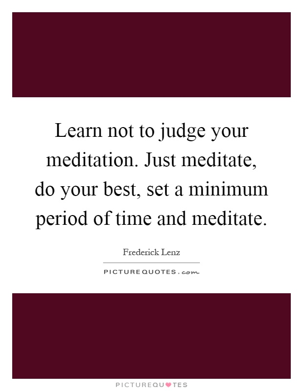 Learn not to judge your meditation. Just meditate, do your best, set a minimum period of time and meditate Picture Quote #1