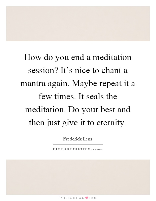 How do you end a meditation session? It's nice to chant a mantra again. Maybe repeat it a few times. It seals the meditation. Do your best and then just give it to eternity Picture Quote #1