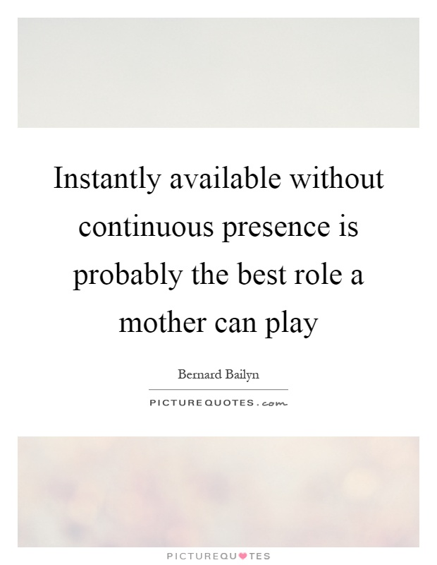 Instantly available without continuous presence is probably the best role a mother can play Picture Quote #1