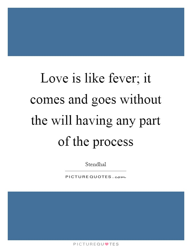 Love is like fever; it comes and goes without the will having any part of the process Picture Quote #1