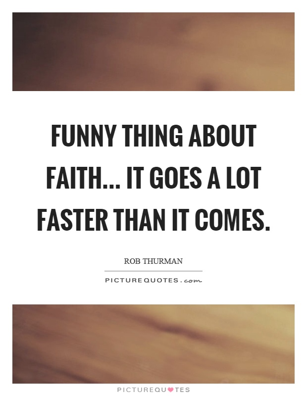 Funny thing about faith... it goes a lot faster than it comes Picture Quote #1