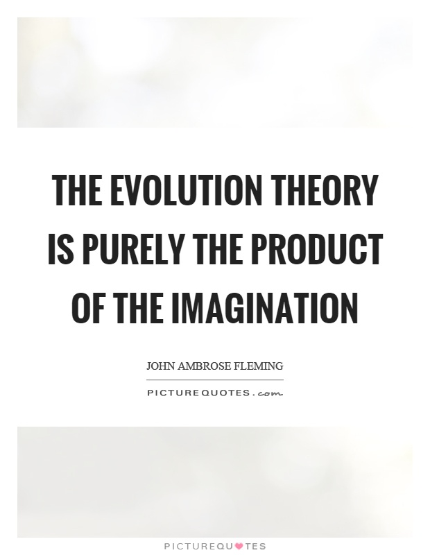 The evolution theory is purely the product of the imagination Picture Quote #1