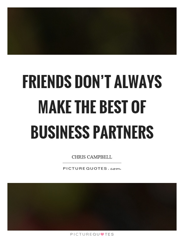 Friends don't always make the best of business partners Picture Quote #1