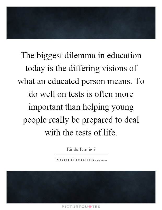 The biggest dilemma in education today is the differing visions of what an educated person means. To do well on tests is often more important than helping young people really be prepared to deal with the tests of life Picture Quote #1