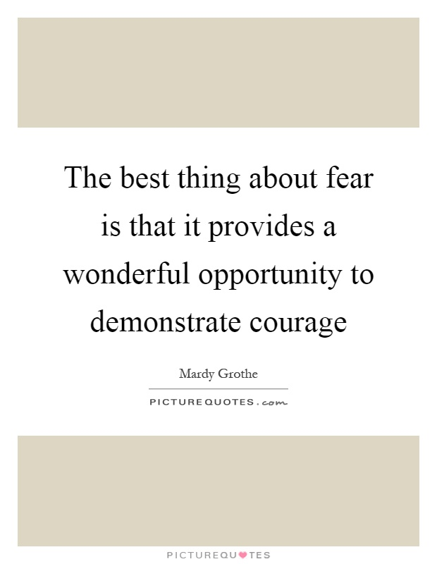 The best thing about fear is that it provides a wonderful opportunity to demonstrate courage Picture Quote #1