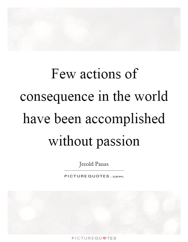 Few actions of consequence in the world have been accomplished without passion Picture Quote #1